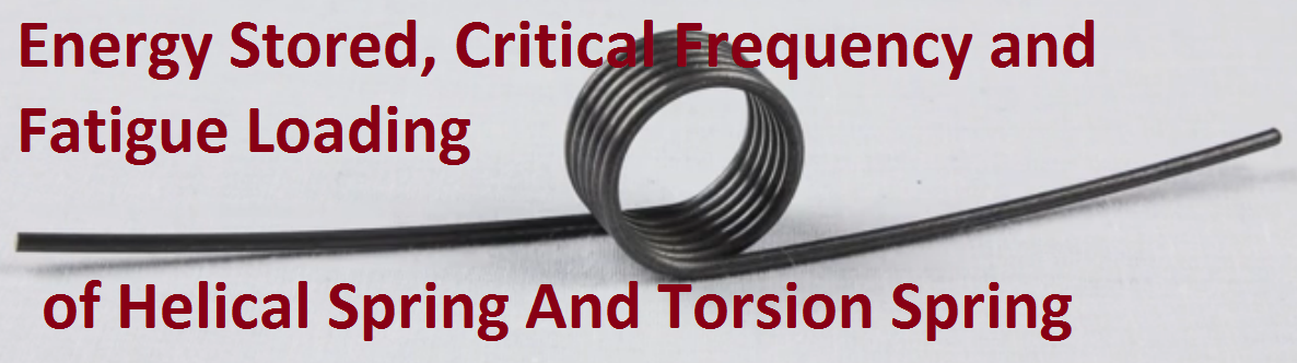 Energy Stored, Critical Frequency and Fatigue Loading of Helical Spring And Torsion Spring