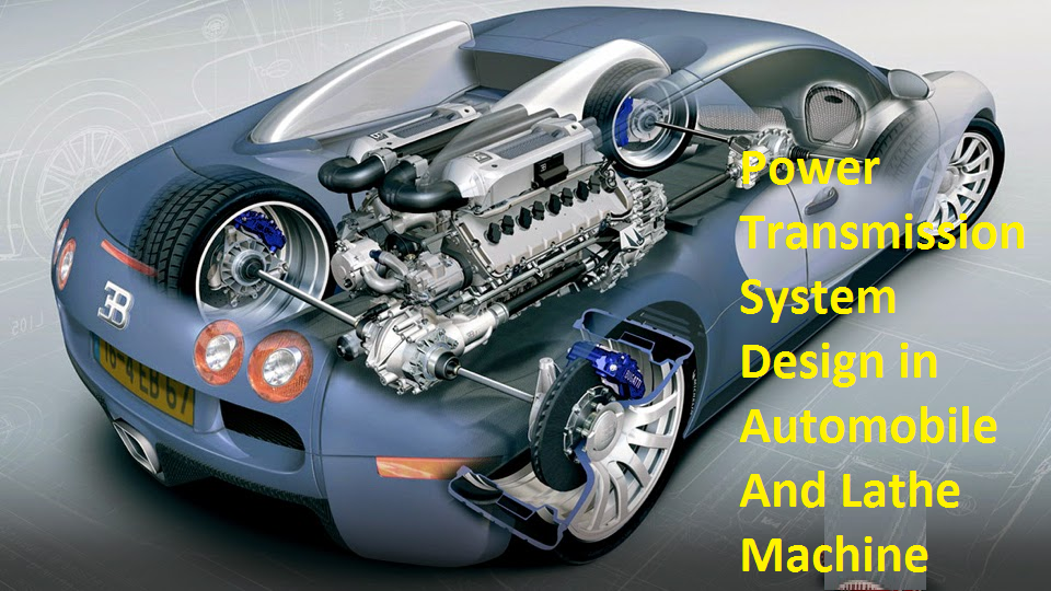 Power Transmission System Design in Automobile And Lathe Machine