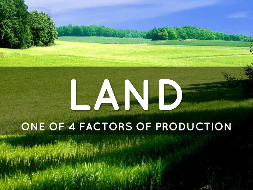 land as a factor of production Factors of production economic resources use in the production of goods the four factors are natural resources includes land and other raw materials.